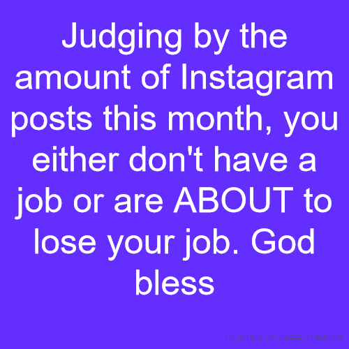 Judging by the amount of Instagram posts this month, you either don't have a job or are ABOUT to lose your job. God bless