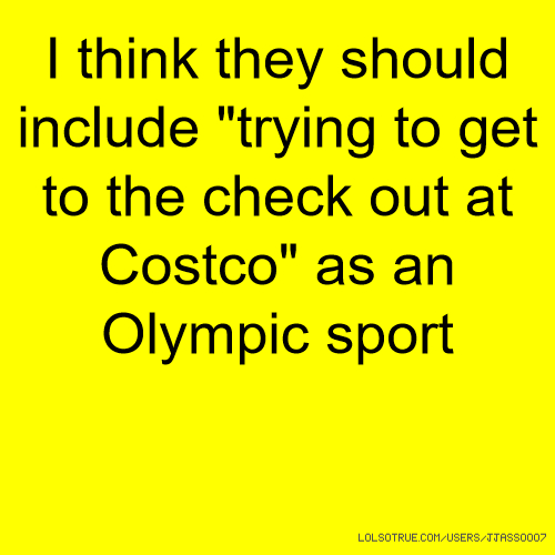 "I think they should include ""trying to get to the check out at Costco"" as an Olympic sport"