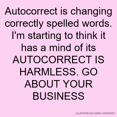 Autocorrect is changing correctly spelled words. I'm starting to think it has a mind of its AUTOCORRECT IS HARMLESS. GO ABOUT YOUR BUSINESS