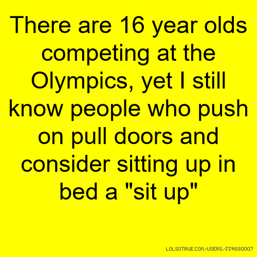 "There are 16 year olds competing at the Olympics, yet I still know people who push on pull doors and consider sitting up in bed a ""sit up"""
