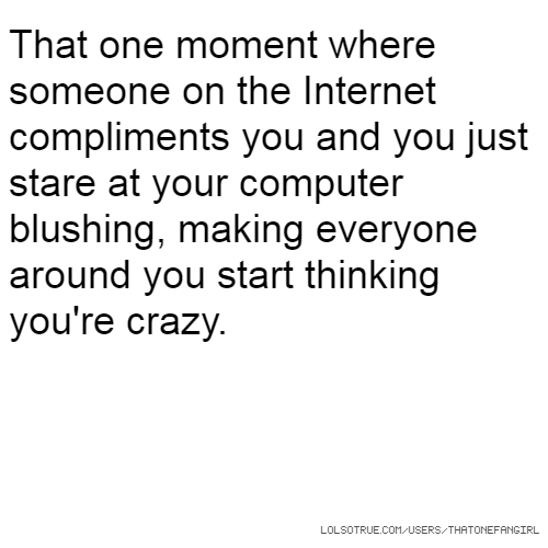 That one moment where someone on the Internet compliments you and you just stare at your computer blushing, making everyone around you start thinking you're crazy.