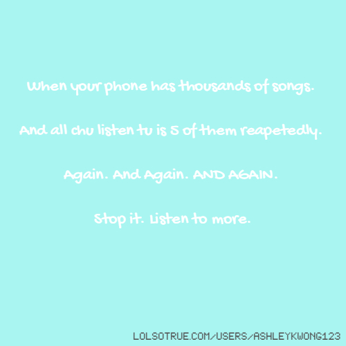 When your phone has thousands of songs. And all chu listen tu is 5 of them reapetedly. Again. And Again. AND AGAIN. Stop it. Listen to more.