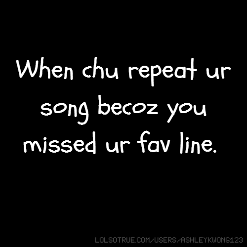 When chu repeat ur song becoz you missed ur fav line.