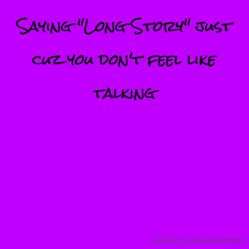 "Saying ""Long Story"" just cuz you don't feel like talking"