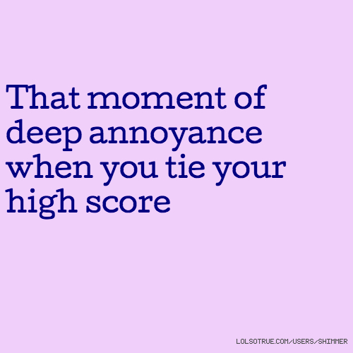 That moment of deep annoyance when you tie your high score