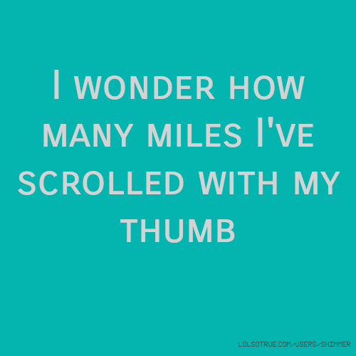 I wonder how many miles I've scrolled with my thumb