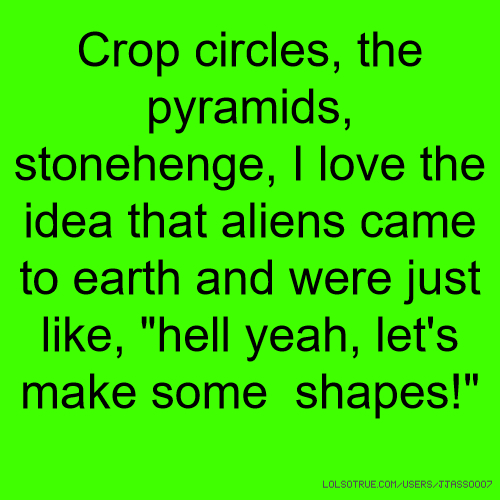 "Crop circles, the pyramids, stonehenge, I love the idea that aliens came to earth and were just like, ""hell yeah, let's make some shapes!"""
