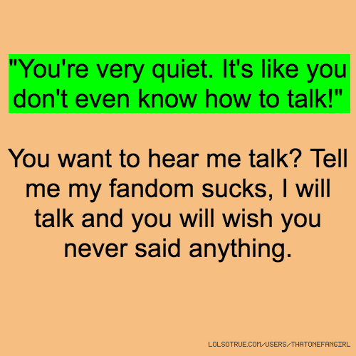 """""""You're very quiet. It's like you don't even know how to talk!"""" You want to hear me talk? Tell me my fandom sucks, I will talk and you will wish you never said anything."""