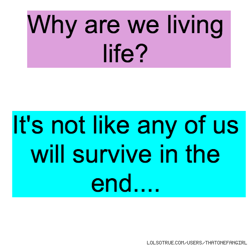 Why are we living life? It's not like any of us will survive in the end....