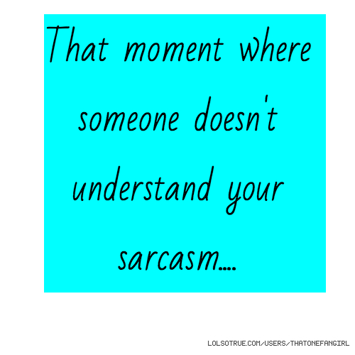 That moment where someone doesn't understand your sarcasm....
