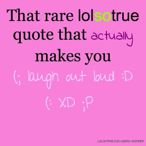 That rare lolsotrue quote that actually makes you (; laugh out loud :D (: XD ;P