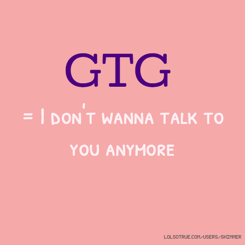GTG = I don't wanna talk to you anymore