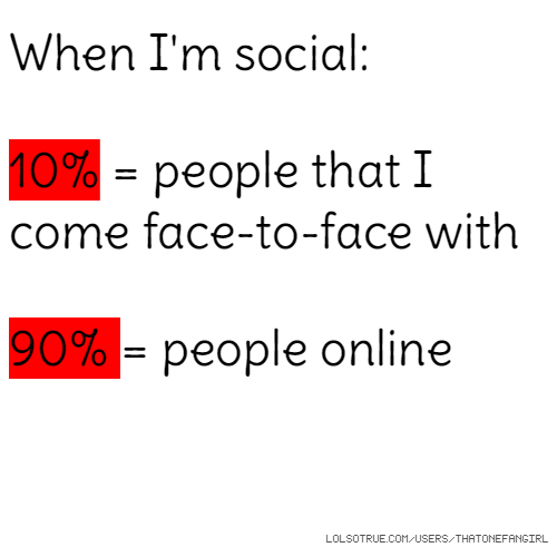When I'm social: 10% = people that I come face-to-face with 90% = people online