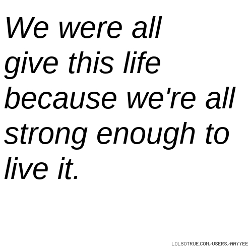 We were all give this life because we're all strong enough to live it.