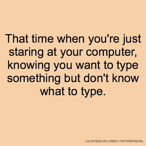 That time when you're just staring at your computer, knowing you want to type something but don't know what to type.