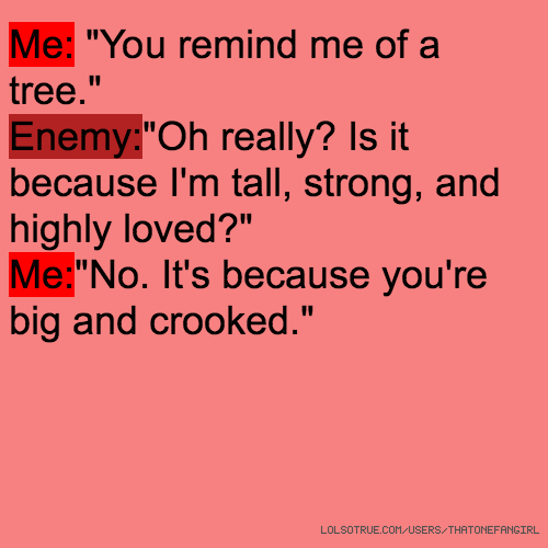 "Me: ""You remind me of a tree."" Enemy:""Oh really? Is it because I'm tall, strong, and highly loved?"" Me:""No. It's because you're big and crooked."""