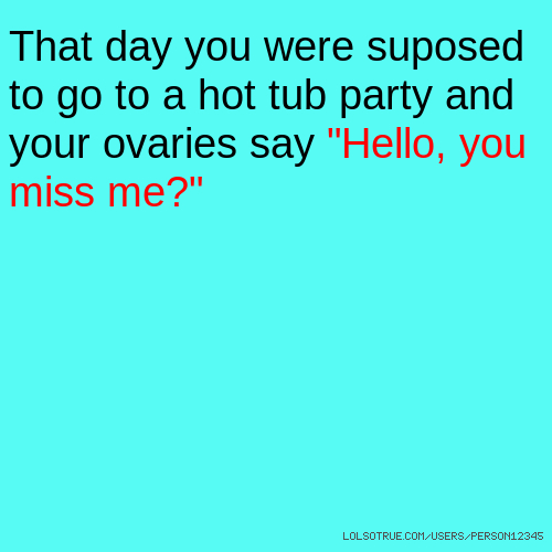 "That day you were suposed to go to a hot tub party and your ovaries say ""Hello, you miss me?"""