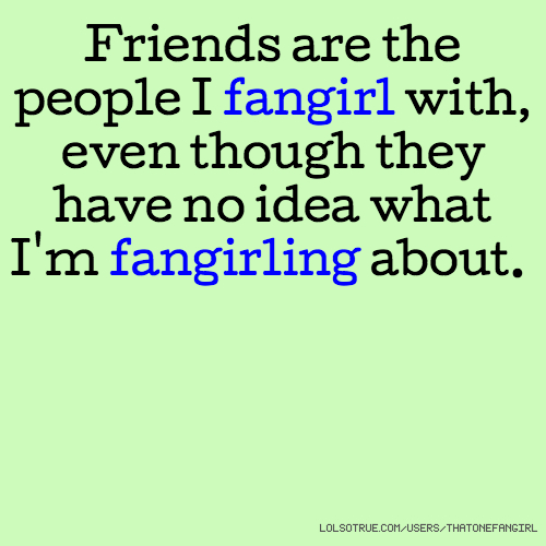 Friends are the people I fangirl with, even though they have no idea what I'm fangirling about.