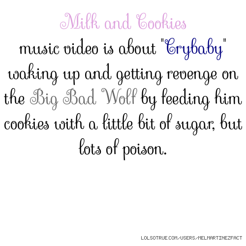 """Milk and Cookies music video is about """"Crybaby"""" waking up and getting revenge on the Big Bad Wolf by feeding him cookies with a little bit of sugar, but lots of poison."""