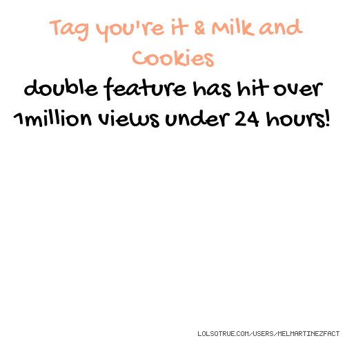 Tag you're it & Milk and Cookies double feature has hit over 1million views under 24 hours!