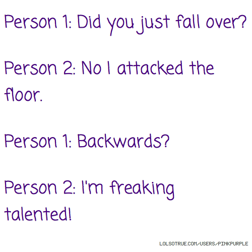Person 1: Did you just fall over? Person 2: No I attacked the floor. Person 1: Backwards? Person 2: I'm freaking talented!