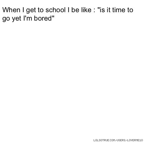 "When I get to school I be like : ""is it time to go yet I'm bored"""