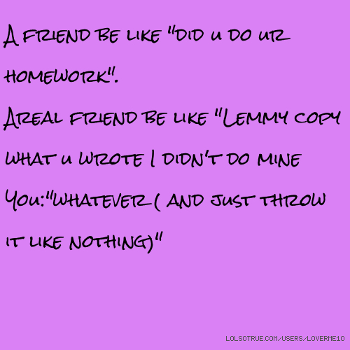 "A friend be like ""did u do ur homework"". Areal friend be like ""Lemmy copy what u wrote I didn't do mine You:""whatever ( and just throw it like nothing)"""