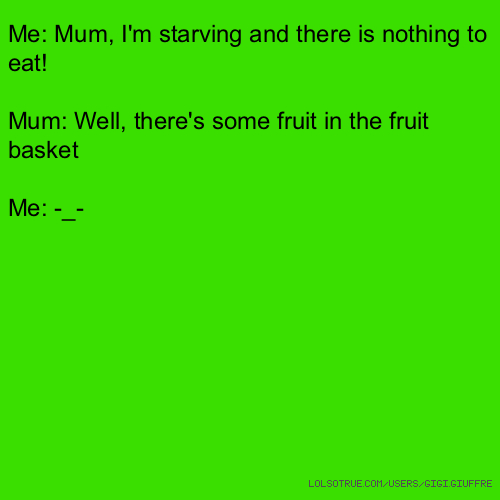 Me: Mum, I'm starving and there is nothing to eat! Mum: Well, there's some fruit in the fruit basket Me: -_-