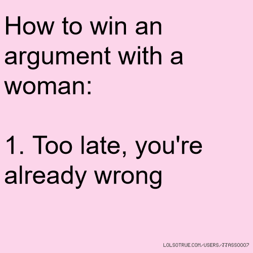 How to win an argument with a woman: 1. Too late, you're already wrong