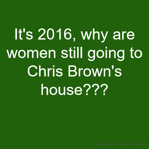 It's 2016, why are women still going to Chris Brown's house???