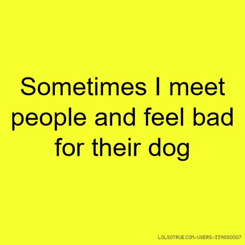 Sometimes I meet people and feel bad for their dog