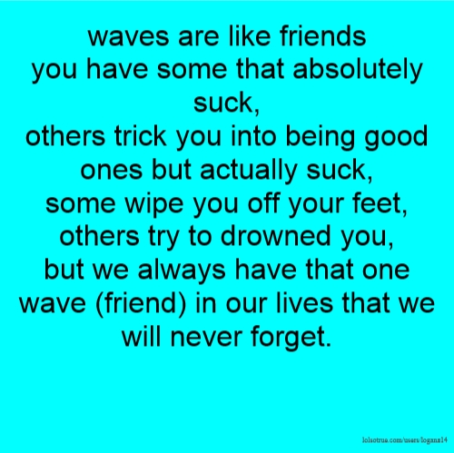 waves are like friends you have some that absolutely suck, others trick you into being good ones but actually suck, some wipe you off your feet, others try to drowned you, but we always have that one wave (friend) in our lives that we will never forget.