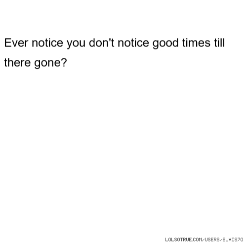 Ever notice you don't notice good times till there gone?