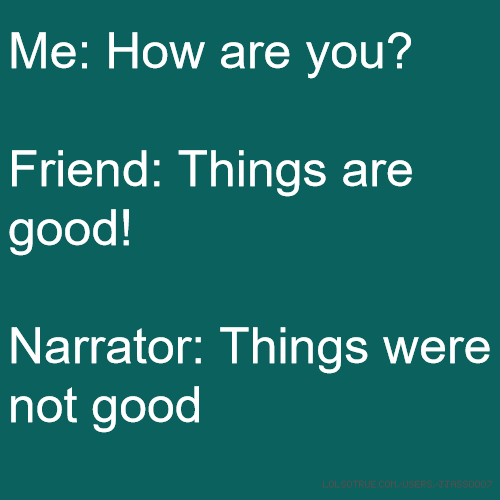 Me: How are you? Friend: Things are good! Narrator: Things were not good
