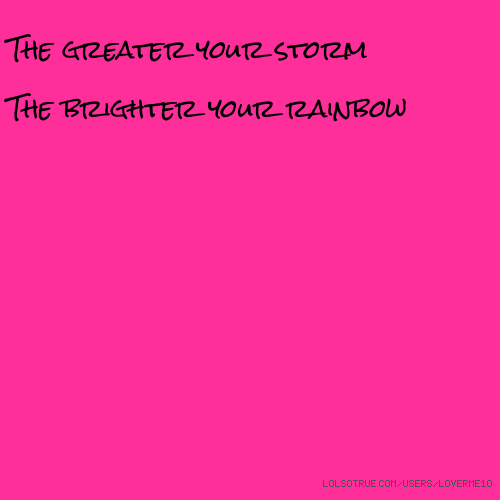 The greater your storm The brighter your rainbow🌈🌈