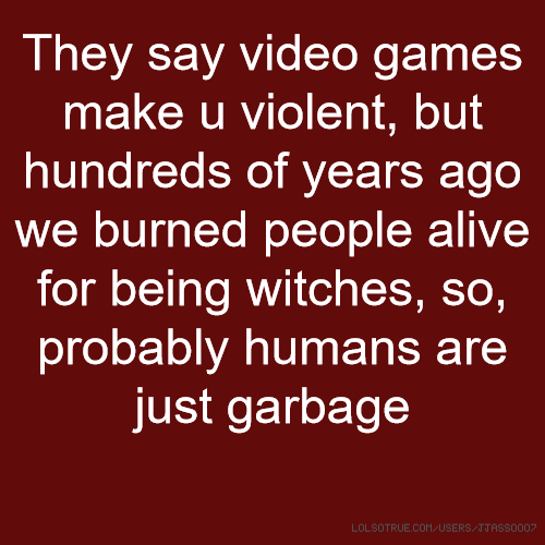 They say video games make u violent, but hundreds of years ago we burned people alive for being witches, so, probably humans are just garbage