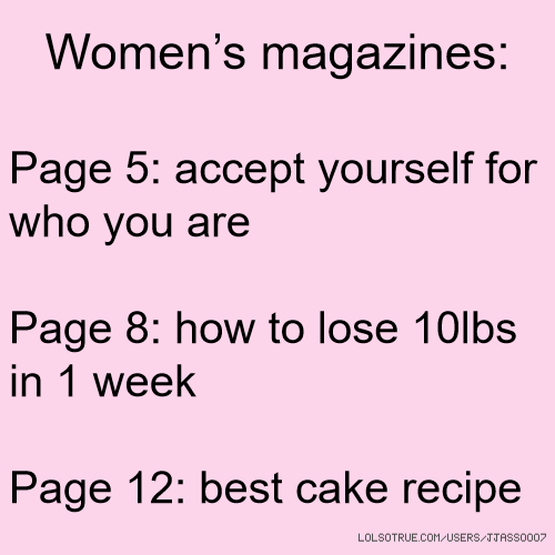 Women's magazines: Page 5: accept yourself for who you are Page 8: how to lose 10lbs in 1 week Page 12: best cake recipe