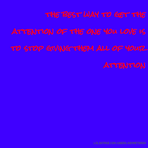 the best way to get the attention of the one you love is to stop giving them all of your attention