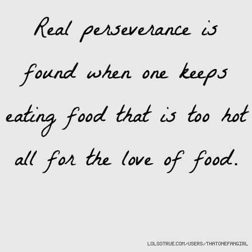 Real perseverance is found when one keeps eating food that is too hot all for the love of food.