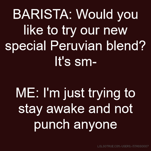BARISTA: Would you like to try our new special Peruvian blend? It's sm- ME: I'm just trying to stay awake and not punch anyone