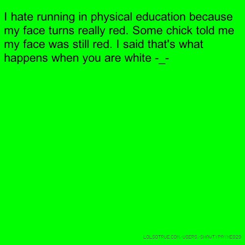 I hate running in physical education because my face turns really red. Some chick told me my face was still red. I said that's what happens when you are white -_-