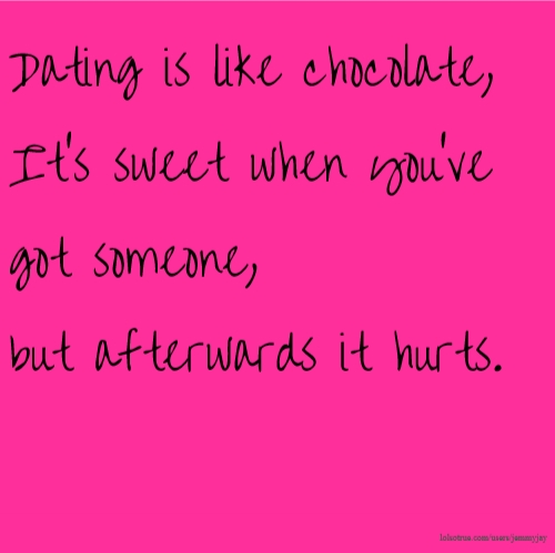Dating is like chocolate, It's sweet when you've got someone, but afterwards it hurts.
