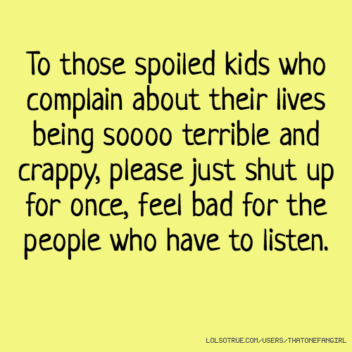 To those spoiled kids who complain about their lives being soooo terrible and crappy, please just shut up for once, feel bad for the people who have to listen.