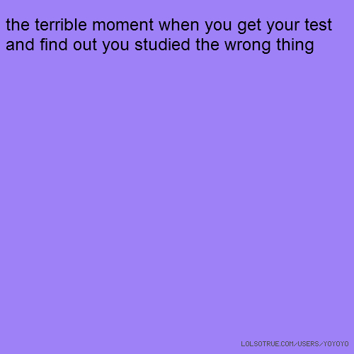 the terrible moment when you get your test and find out you studied the wrong thing