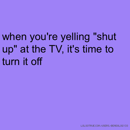 """when you're yelling """"shut up"""" at the TV, it's time to turn it off"""