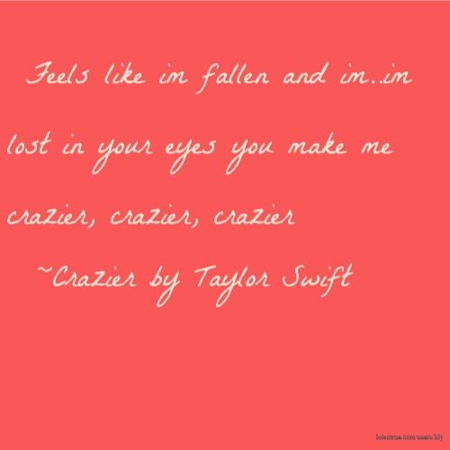 Feels like im fallen and im..im lost in your eyes you make me crazier, crazier, crazier ~Crazier by Taylor Swift