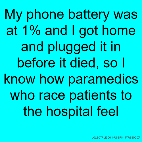 My phone battery was at 1% and I got home and plugged it in before it died, so I know how paramedics who race patients to the hospital feel