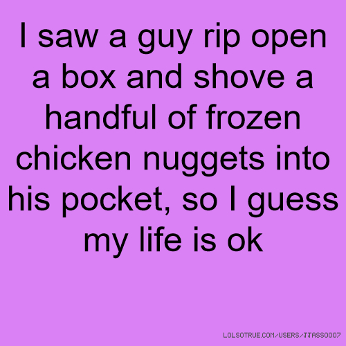I saw a guy rip open a box and shove a handful of frozen chicken nuggets into his pocket, so I guess my life is ok