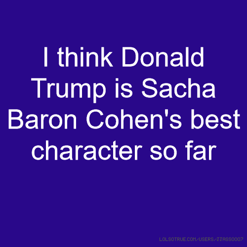 I think Donald Trump is Sacha Baron Cohen's best character so far