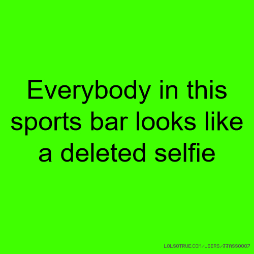 Everybody in this sports bar looks like a deleted selfie